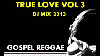 GOSPEL REGGAE-DISCIPLE DJ PRESENTS-TRUE LOVE VOL 3 JUNE 2013 MIX