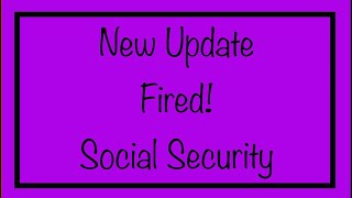 New Update - Fired! Social Security - This is Big