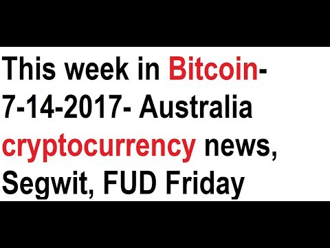 This week in Bitcoin- 7-14-2017- Australia cryptocurrency news, Segwit, FUD Friday