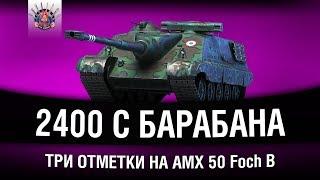 AMX 50 Foch B - ТОКСИЧНЫЕ 2400 С БАРАБАНА - ТРИ ОТМЕТКИ