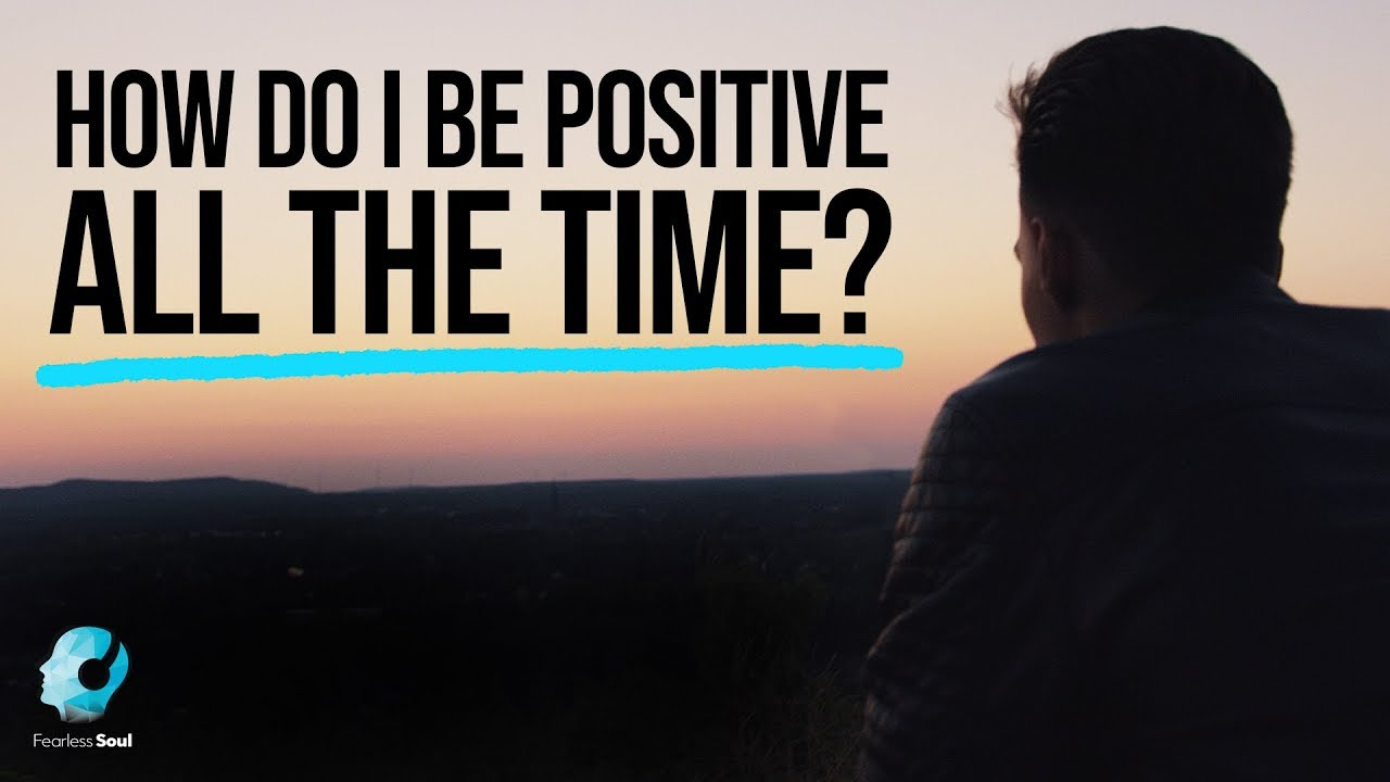 How Do I Be Positive ALL THE TIME? - Fearless Soul