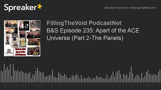 B&S Episode 235: Apart of the ACE Universe (Part 2-The Panels) (part 3 of 13)