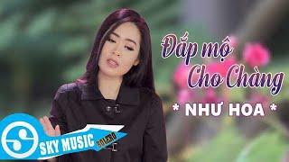 Đắp Mộ Cho Chàng - Như Hoa ( MV Giọng Ca Ngọt Ngào Đậm Chất Bolero Gây Nghiện 2018 )