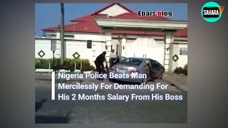Nigerian Police Officers Brutalise Man For Demanding His Salary Arrears From His Employer
