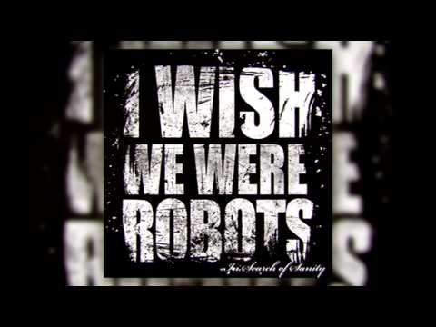 I Wish We Were Robots - The End