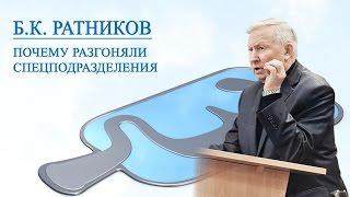 Генерал Б. К. Ратников. Почему разгоняли спецподразделения