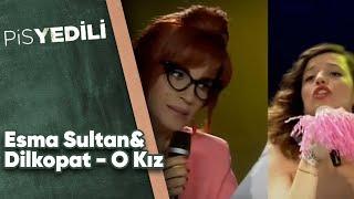 Pis Yedili - Esma Sultan&Dilkopat - O Kız