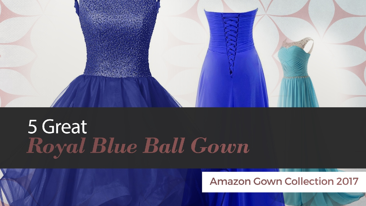 5 Great Royal Blue Ball Gown Amazon Gown Collection 2017 - YouTube
