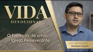 O Exemplo de uma Igreja Perseverante    Vida Devocional   Sem. Samuel Lopes   IPP TV