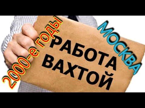 Работа вахтой в Москве в 2000-е годы.Моя история.