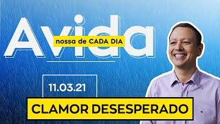 CLAMOR DESESPERADO / A vida nossa de cada dia - 11/03/21