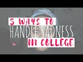 5 WAYS TO HANDLE SADNESS IN COLLEGE