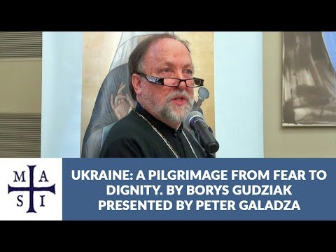 Ukraine: A pilgrimage from fear to dignity | Borys Gudziak (presented by P. Galadza)