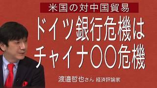 [渡邉哲也さん] 米国の対中国貿易・ドイツ銀行危機はチャイナ○○危機
