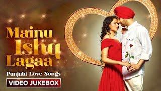 Mainu Ishq Lagaa | Punjabi Love Songs | Video Jukebox