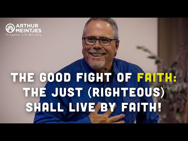 The Good Fight of Faith: The Just (Righteous) Shall Live By Faith!