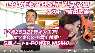 LOVECARS!TV!LIVE! Vol.7【ゲスト:吉田由美/マツダCX-5雪上試乗/日産ノートe-POWER NISMO】