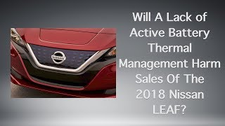 Will A Lack of Active Battery Thermal Management Harm Sales Of The 2018 Nissan LEAF?