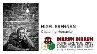 Nigel Brennan | Capturing Humanity | Dirrum Dirrum Conference 2015