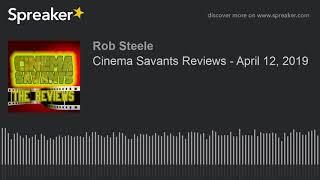 Cinema Savants Reviews - April 12, 2019 (made with Spreaker)