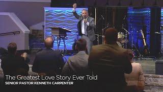 The Greatest Love Story Ever Told | Senior Pastor Kenneth Carpenter