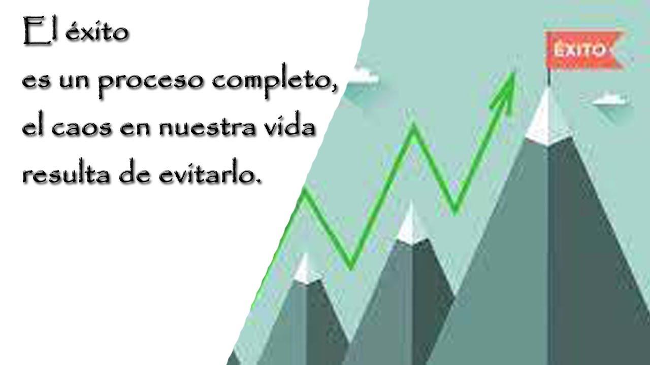 El éxito es un proceso completo, el caos en nuestra vida resulta de evitarlo. .
