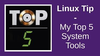 Linux Tip | My Top 5 System Tools