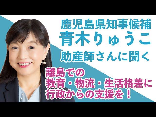 鹿児島県知事候補「青木りゅうこ」が助産師さんに聞く / パート2 / 離島での教育・物流・生活格差に行政からの支援を!