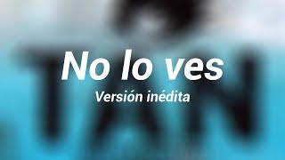 No Te Va Gustar - No Lo Ves (Versión inédita)