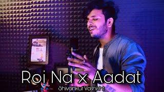 Roi Na x Aadat - Ninja | Cover | Shivankur Vashisht | Sad Songs Mashup