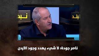 ناصر جودة: لا شيء يهدد وجود الأردن - نبض البلد