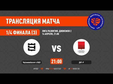 ЧертановоБаскет х ВШЭ –ДИТ-Р. Лига развития (2). 1/4 финала. 3 матч
