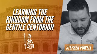 LEARNING THE KINGDOM FROM THE GENTILE CENTURION | Stephen Powell