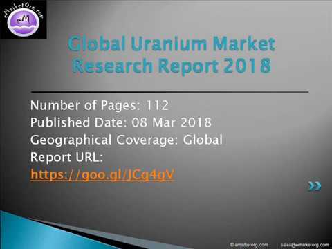 Uranium Market Segments, Major Geographies and Current Market Forecasts
