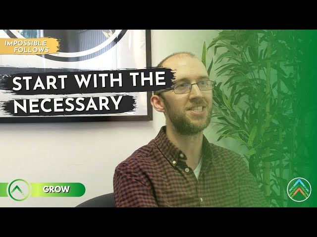 Grow | Impossible Follows | Part 2: Start With The Necessary