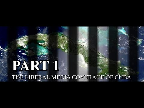 COVERING CUBA, PART I, THE LIBERAL MEDIA COVERAGE OF CUBA