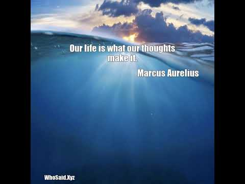Marcus Aurelius: Our life is what our thoughts make it....