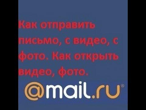 Как отправить письмо, с фото, с видео в сервисе @mail.ru. Как открыть видео, фото.