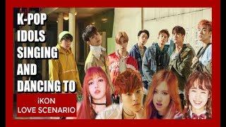 Video K-POP IDOLS SINGING & DANCING TO iKON LOVE SCENARIO download MP3, 3GP, MP4, WEBM, AVI, FLV April 2018