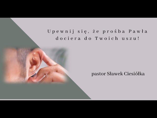 Upewnij się, że prośba Pawła dociera do Twoich uszu ! - pastor Sławek Ciesiółka