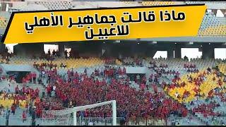 ماذا قالت جماهير الأهلي للاعبين قبل مباراة أطلع برة.. تحية خاصة لعاشور