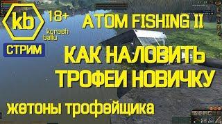 ''18+'' Кореш Балу. Atom Fishing 2. Как наловить трофеи новичкам. Жетоны трофейщика....