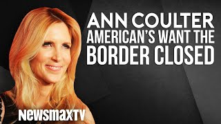 Ann Coulter: American's Want the Border Closed