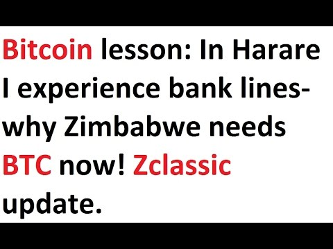 Bitcoin lesson: In Harare I experience bank lines- why Zimbabwe needs BTC now! Zclassic update.