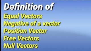 Definitions of Equal Vectors, Negative of a vector, Null Vector, Position Vector, Free Vectors