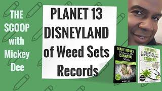 PLANET 13 - PLNHF - PLTH - The Disneyland of weed -  BREAKING 420 RECORDS - THE SCOOP - Mickey Dee