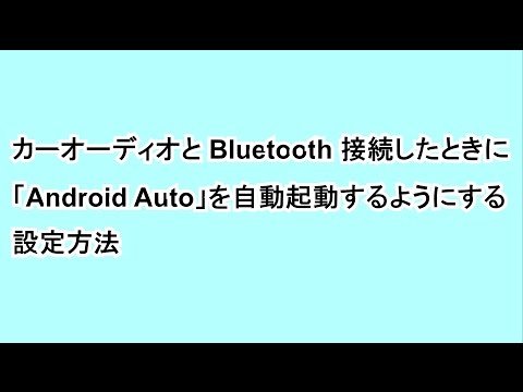 カーオーディオと Bluetooth 接続したときに「Android Auto」を自動起動するようにする設定方法