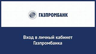 Вход в личный кабинет Газпромбанка (gazprombank.ru) онлайн на официальном сайте компании