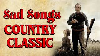 Country Sad Songs - Greatest Hits Classic Country Songs Of All Time - Best Old Country Songs Ever