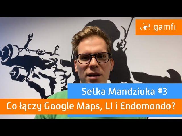 Setka Mandziuka #3 (Gamfi): Co łączy Google Maps, LinkedIn i Endomondo?